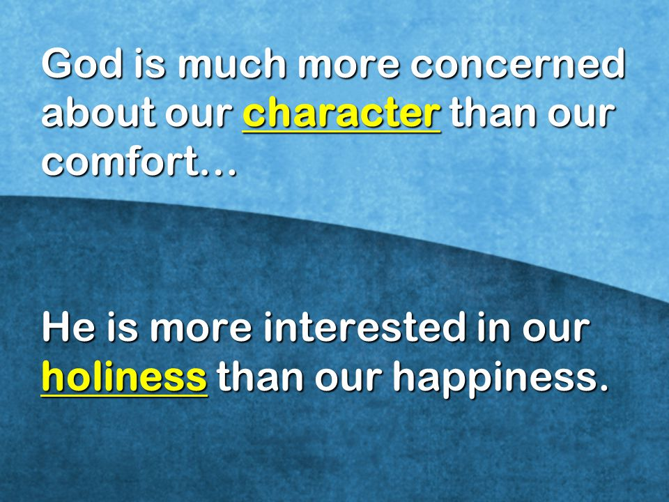 God is much more concerned about our character than our comfort…