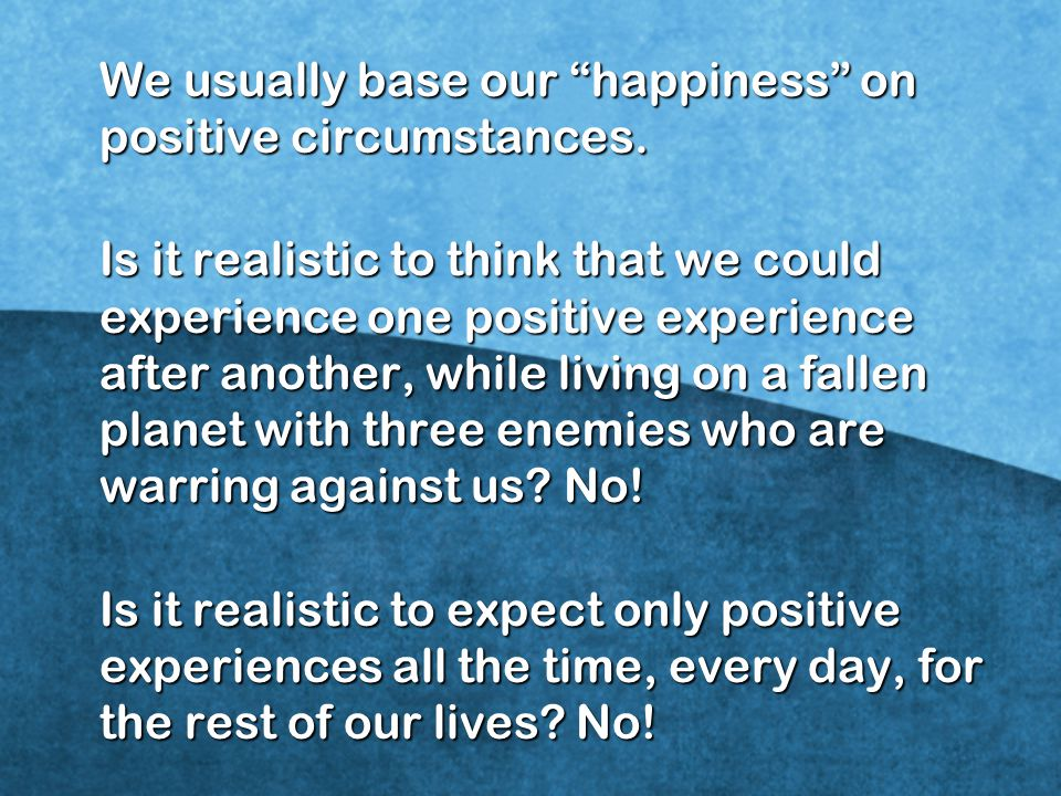We usually base our happiness on positive circumstances.