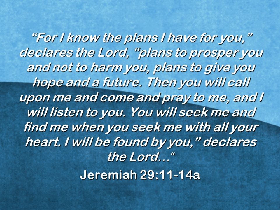 For I know the plans I have for you, declares the Lord, plans to prosper you and not to harm you, plans to give you hope and a future. Then you will call upon me and come and pray to me, and I will listen to you. You will seek me and find me when you seek me with all your heart. I will be found by you, declares the Lord…