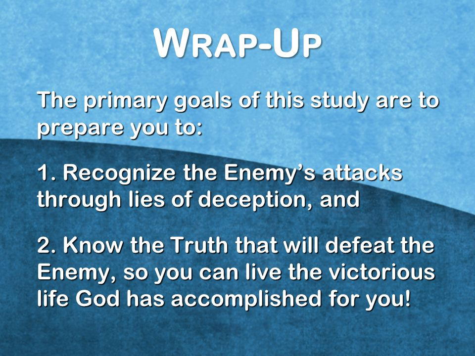 Wrap-Up The primary goals of this study are to prepare you to: