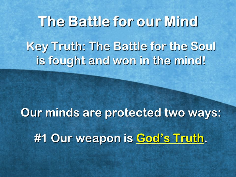 The Battle for our Mind Key Truth: The Battle for the Soul is fought and won in the mind! Our minds are protected two ways: