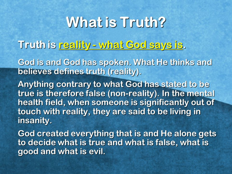 What is Truth Truth is reality - what God says is.