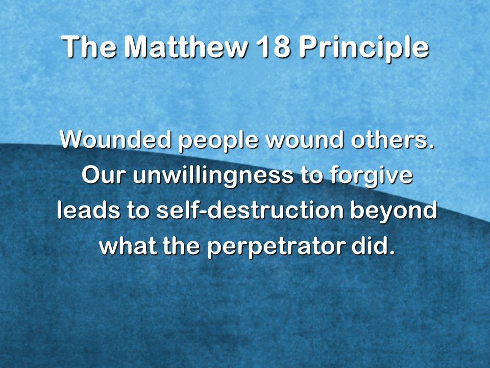 The Matthew 18 Principle Wounded people wound others.