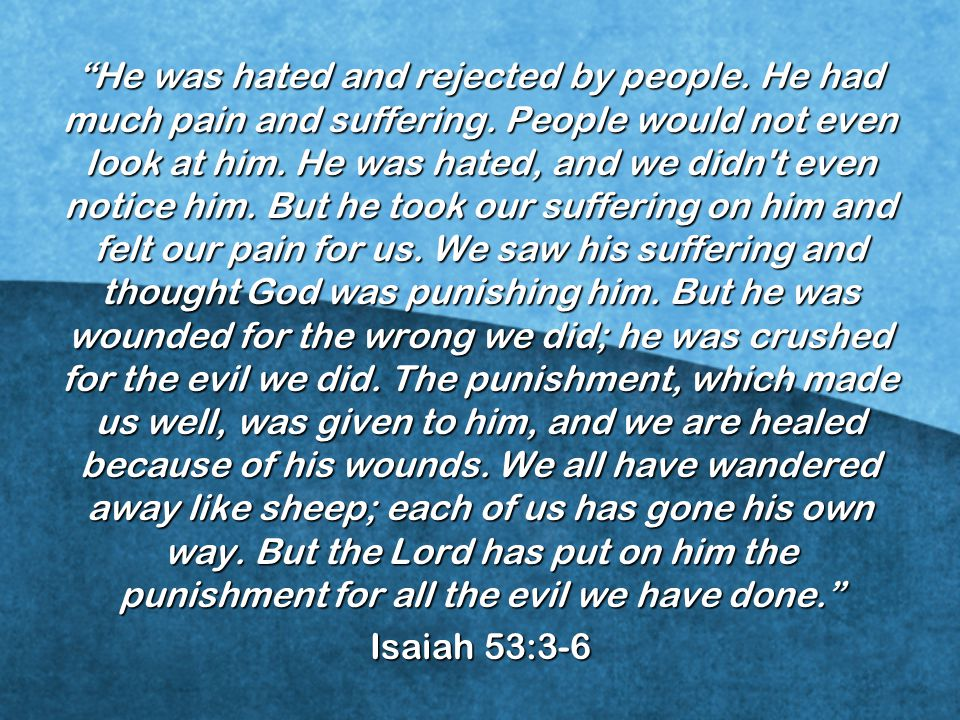 He was hated and rejected by people. He had much pain and suffering