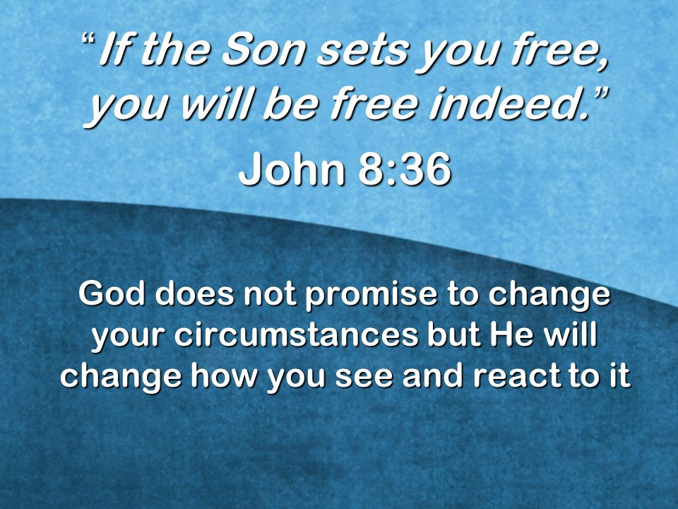 If the Son sets you free, you will be free indeed.
