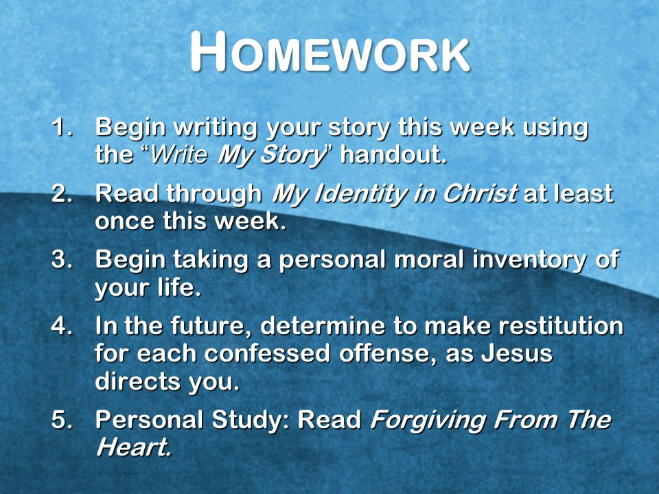 Homework Begin writing your story this week using the Write My Story handout. Read through My Identity in Christ at least once this week.