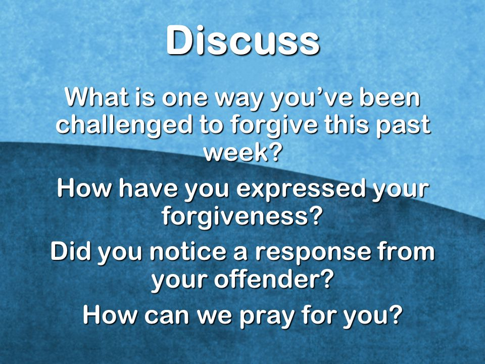 Discuss What is one way you've been challenged to forgive this past week How have you expressed your forgiveness