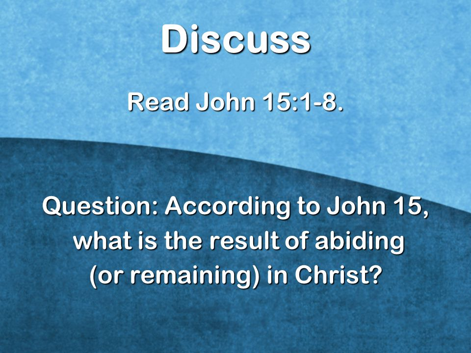 Discuss Read John 15:1-8. Question: According to John 15,