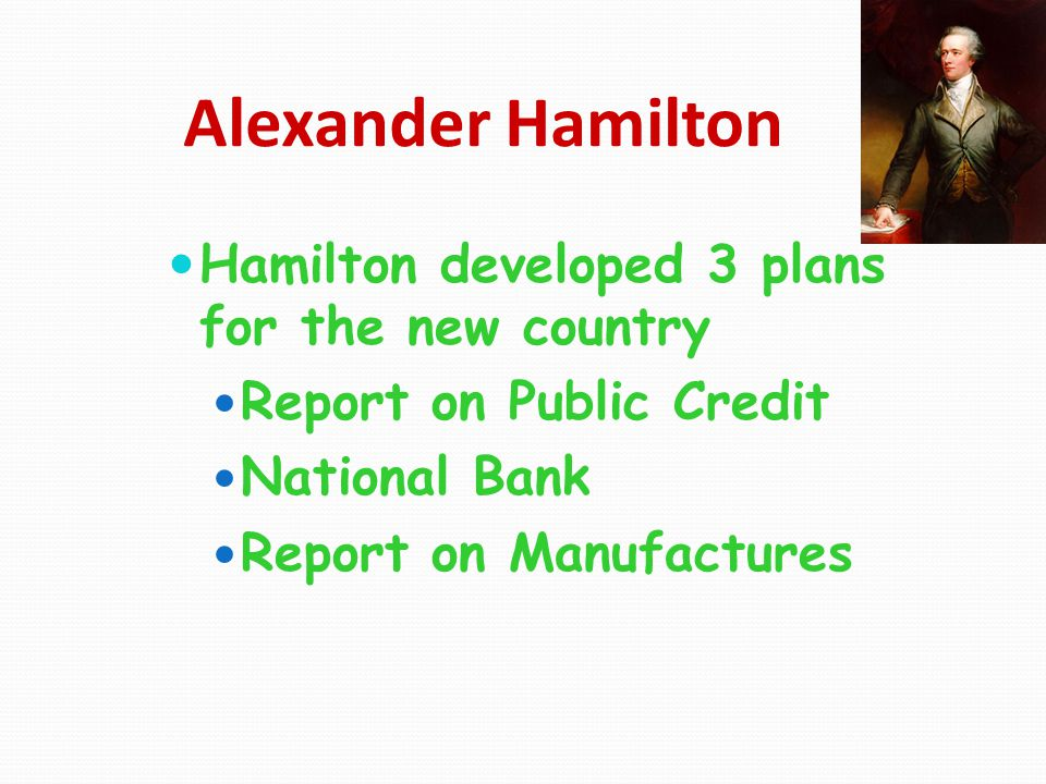 Alexander Hamilton Hamilton developed 3 plans for the new country