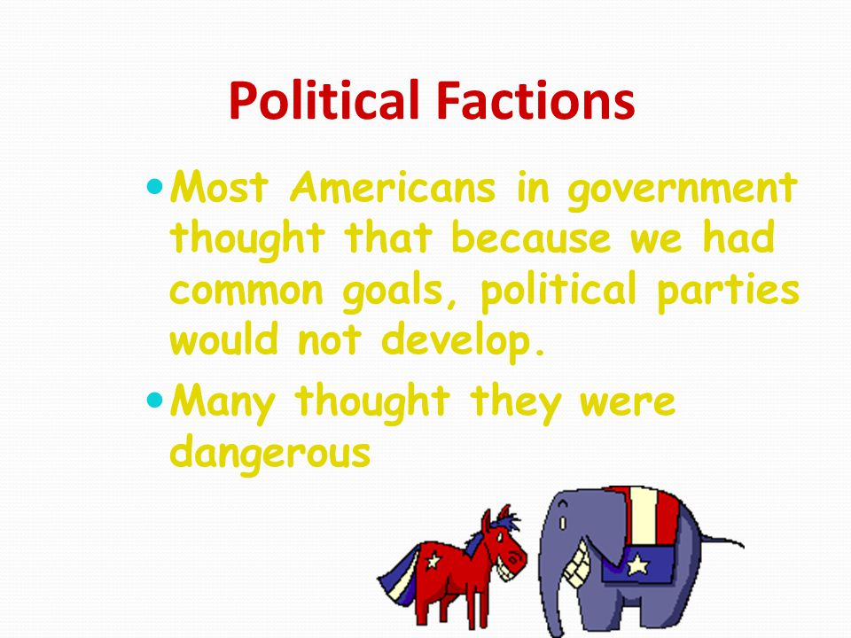 Political Factions Most Americans in government thought that because we had common goals, political parties would not develop.