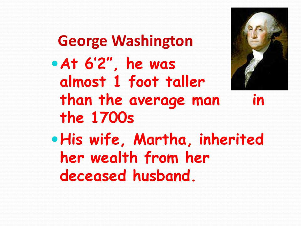 George Washington At 6'2 , he was almost 1 foot taller than the average man in the 1700s.