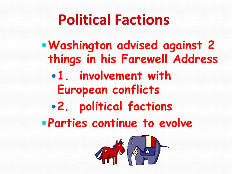Political Factions Washington advised against 2 things in his Farewell Address. 1. involvement with European conflicts.