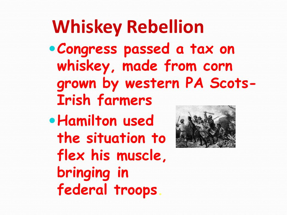 Whiskey Rebellion Congress passed a tax on whiskey, made from corn grown by western PA Scots-Irish farmers.