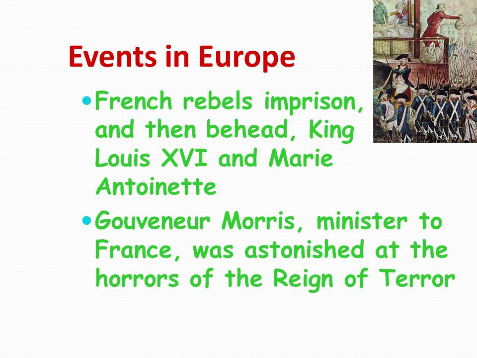 Events in Europe French rebels imprison, and then behead, King Louis XVI and Marie Antoinette.