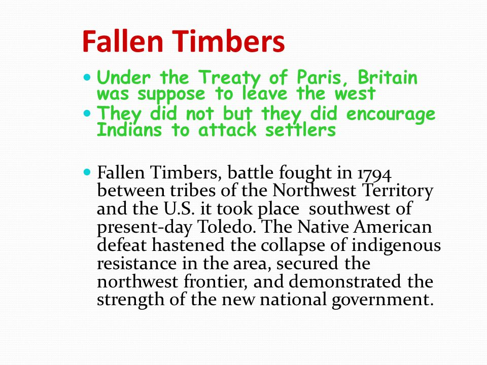Fallen Timbers Under the Treaty of Paris, Britain was suppose to leave the west. They did not but they did encourage Indians to attack settlers.