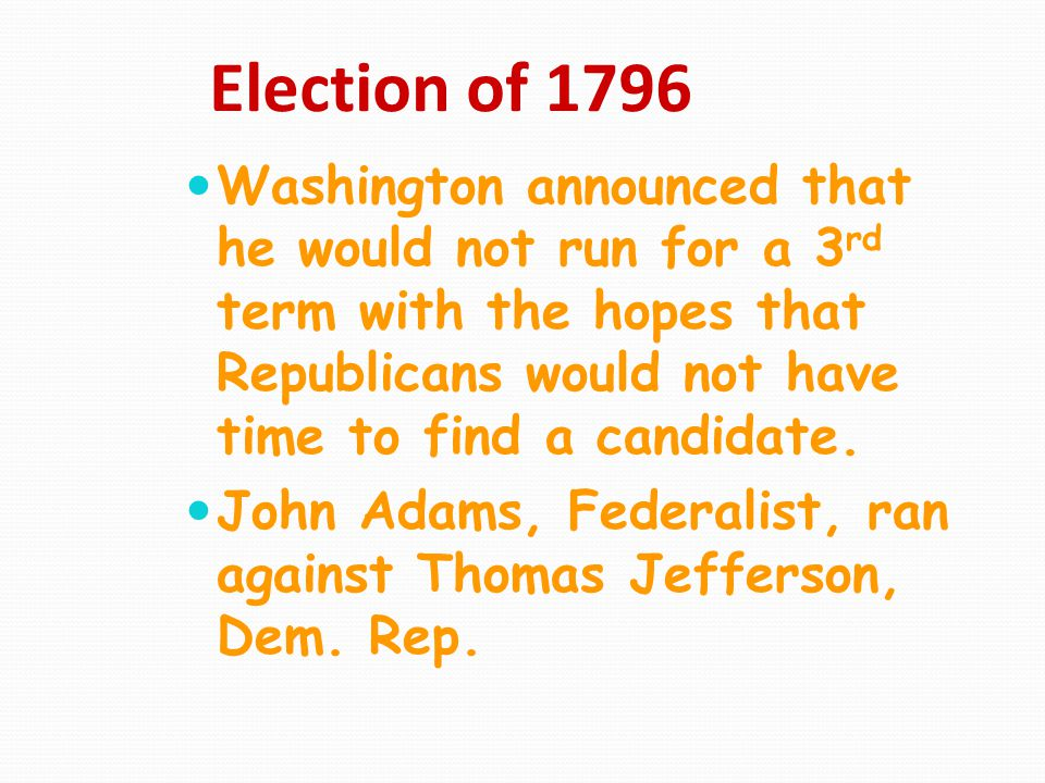 Election of 1796 Washington announced that he would not run for a 3rd term with the hopes that Republicans would not have time to find a candidate.