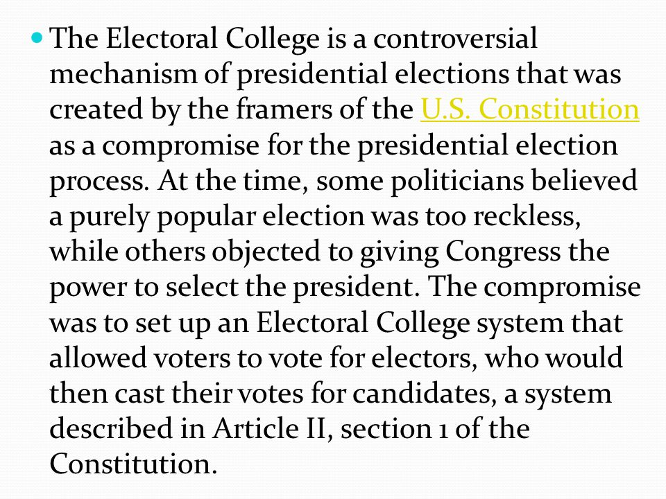 The Electoral College is a controversial mechanism of presidential elections that was created by the framers of the U.S.