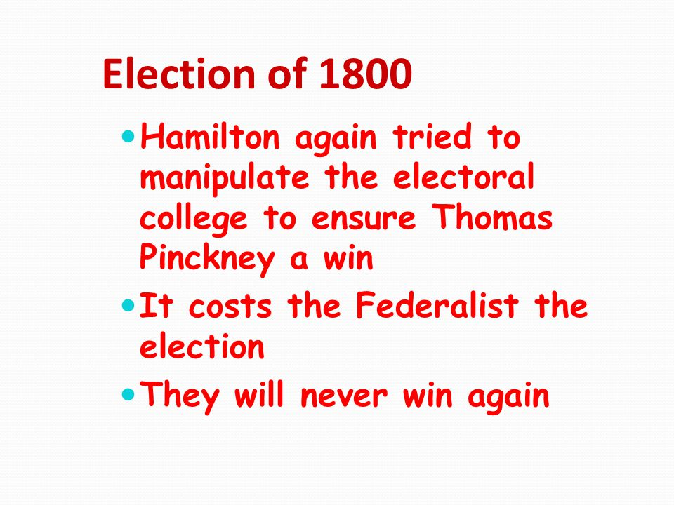 Election of 1800 Hamilton again tried to manipulate the electoral college to ensure Thomas Pinckney a win.