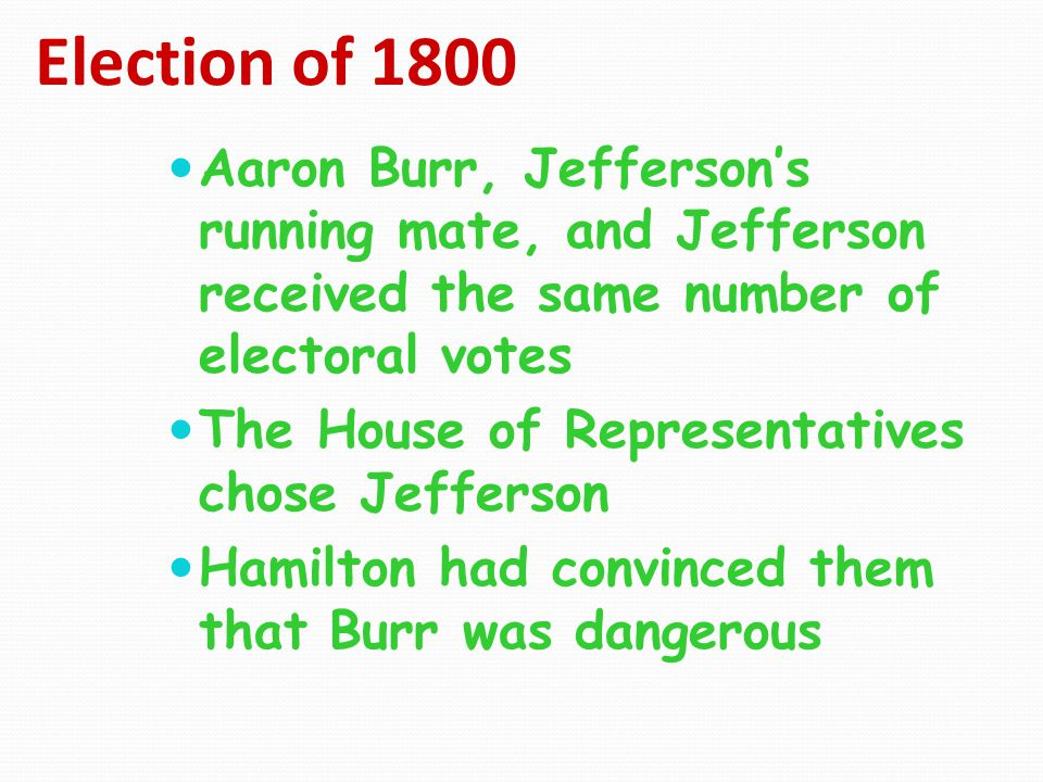 Election of 1800 Aaron Burr, Jefferson's running mate, and Jefferson received the same number of electoral votes.