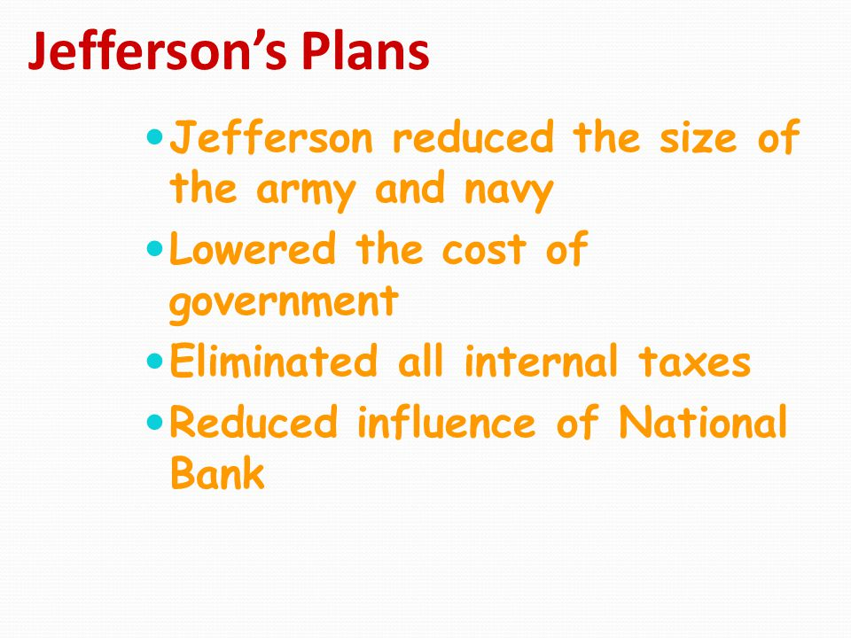 Jefferson's Plans Jefferson reduced the size of the army and navy