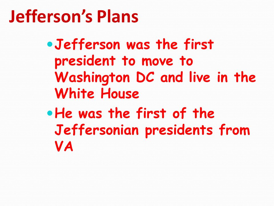 Jefferson's Plans Jefferson was the first president to move to Washington DC and live in the White House.