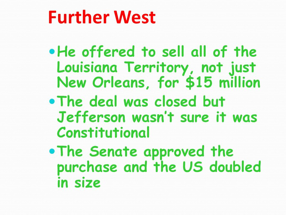 Further West He offered to sell all of the Louisiana Territory, not just New Orleans, for $15 million.