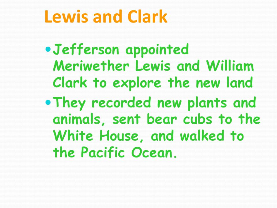 Lewis and Clark Jefferson appointed Meriwether Lewis and William Clark to explore the new land.