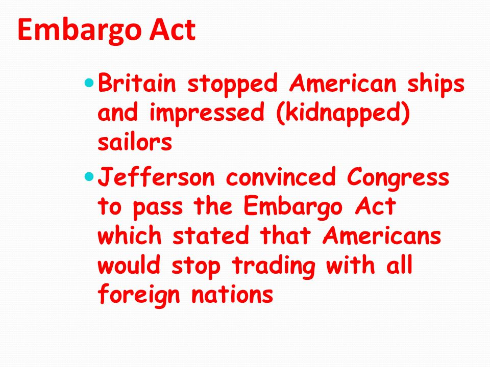 Embargo Act Britain stopped American ships and impressed (kidnapped) sailors.