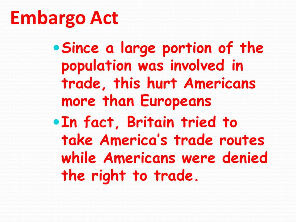Embargo Act Since a large portion of the population was involved in trade, this hurt Americans more than Europeans.
