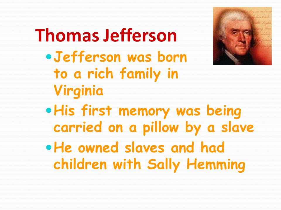 Thomas Jefferson Jefferson was born to a rich family in Virginia