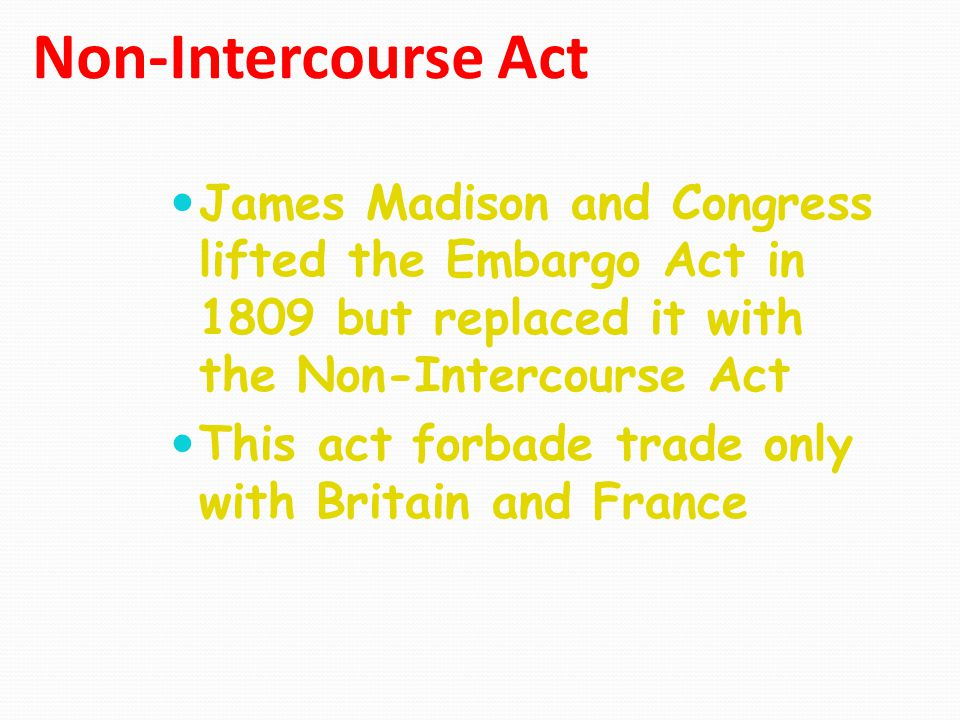 Non-Intercourse Act James Madison and Congress lifted the Embargo Act in 1809 but replaced it with the Non-Intercourse Act.