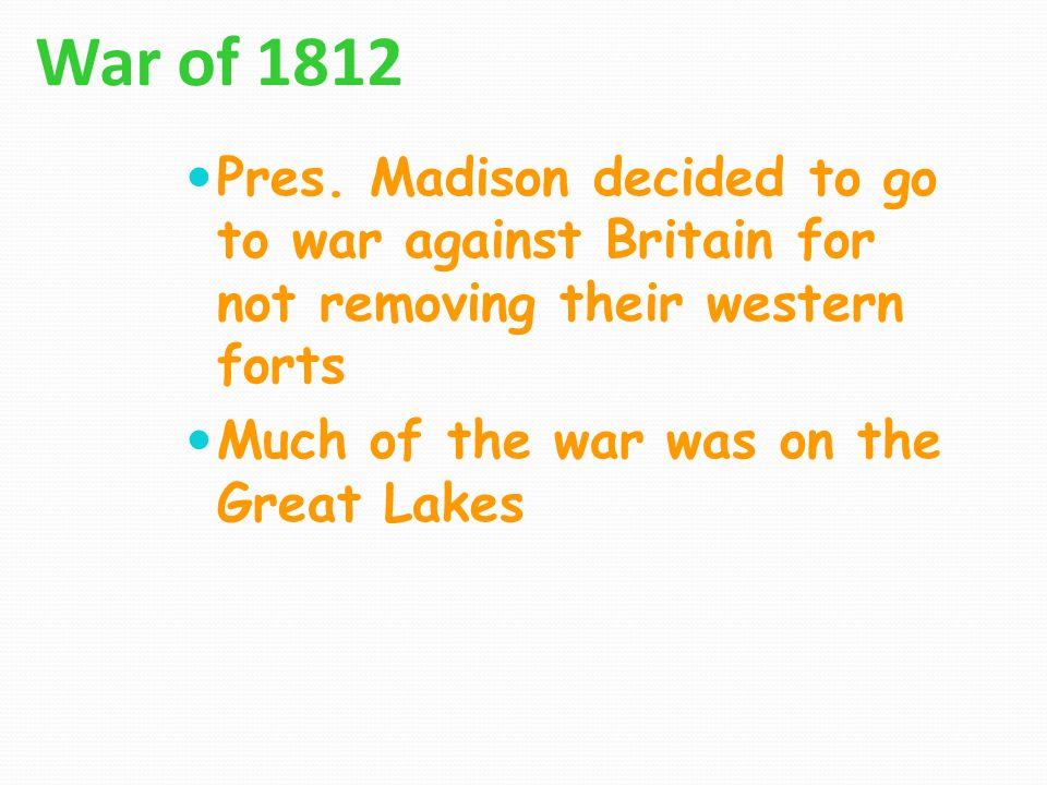 War of 1812 Pres. Madison decided to go to war against Britain for not removing their western forts.