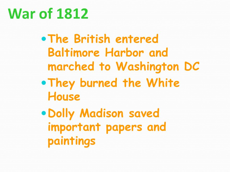 War of 1812 The British entered Baltimore Harbor and marched to Washington DC. They burned the White House.