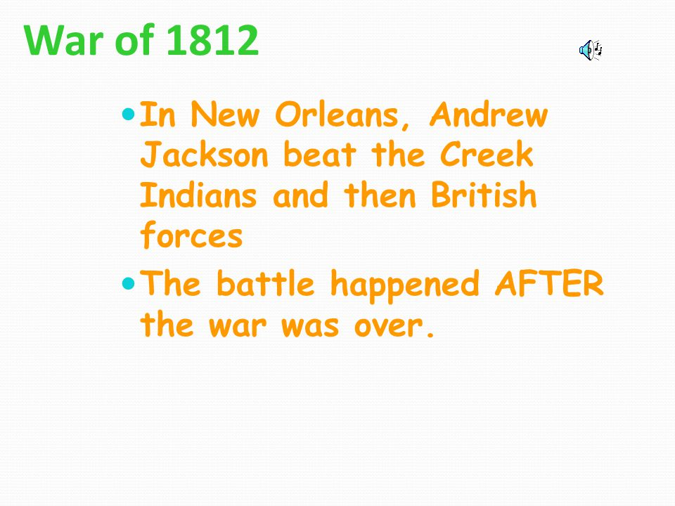 War of 1812 In New Orleans, Andrew Jackson beat the Creek Indians and then British forces.