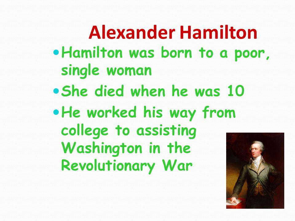 Alexander Hamilton Hamilton was born to a poor, single woman