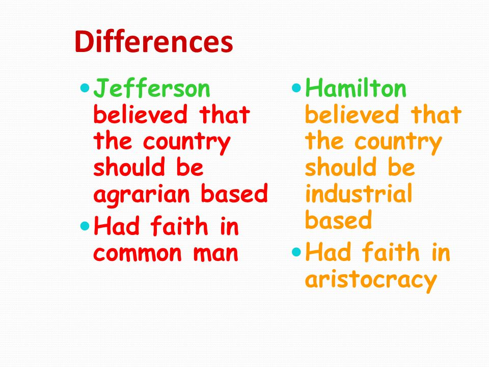 Differences Jefferson believed that the country should be agrarian based. Had faith in common man.
