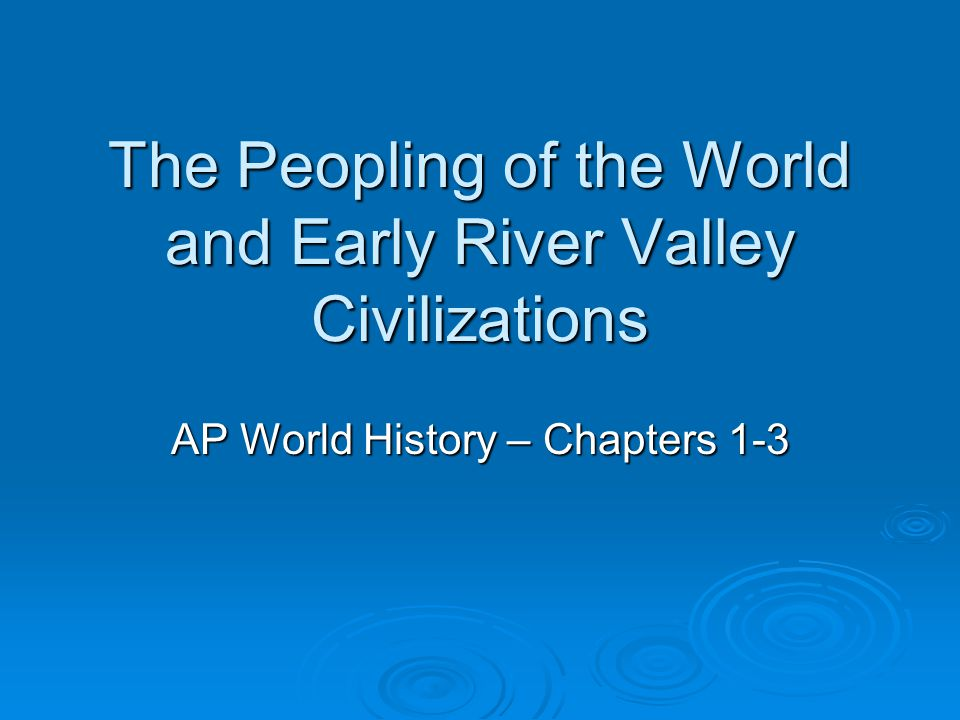 The Peopling of the World and Early River Valley Civilizations