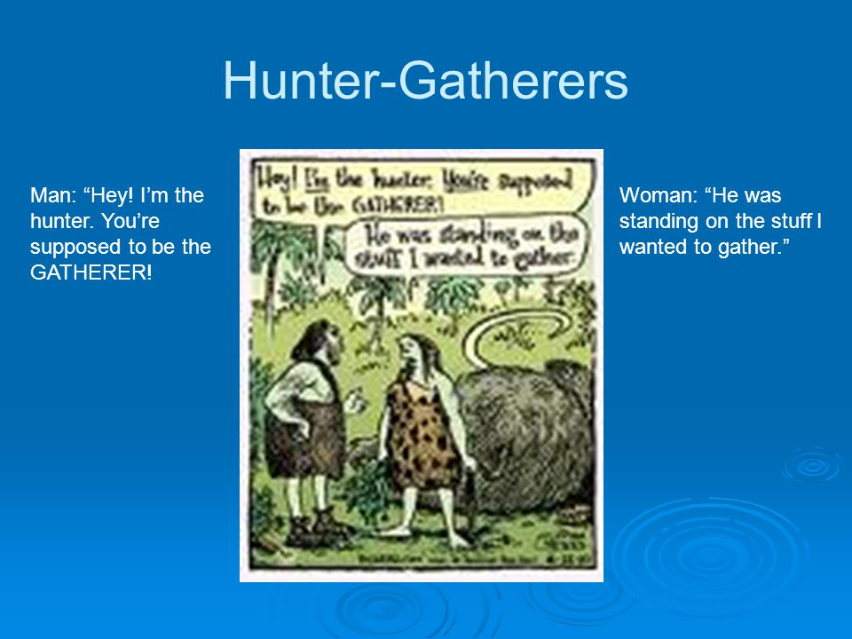 Hunter-Gatherers Man: Hey. I'm the hunter. You're supposed to be the GATHERER.