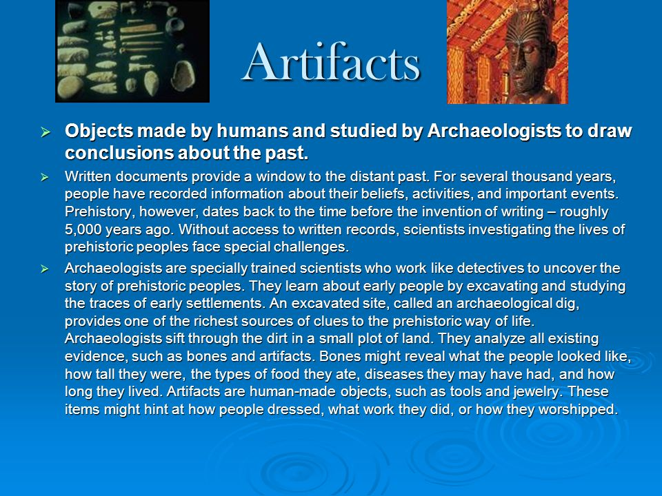 Artifacts Objects made by humans and studied by Archaeologists to draw conclusions about the past.
