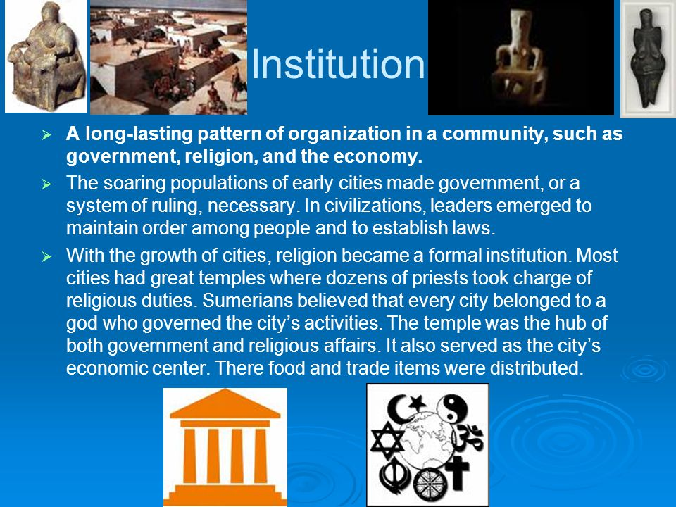 Institution A long-lasting pattern of organization in a community, such as government, religion, and the economy.