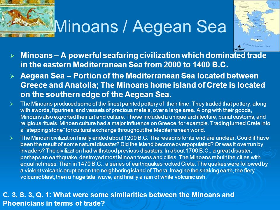 Minoans / Aegean Sea Minoans – A powerful seafaring civilization which dominated trade in the eastern Mediterranean Sea from 2000 to 1400 B.C.