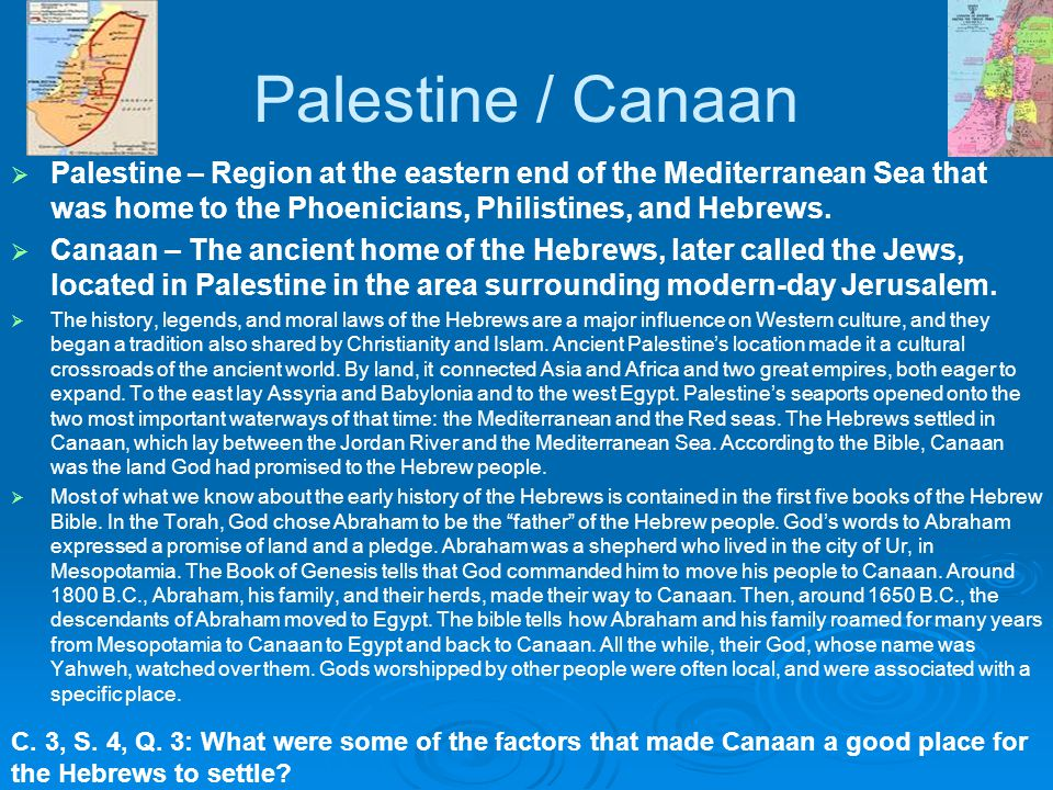 Palestine / Canaan Palestine – Region at the eastern end of the Mediterranean Sea that was home to the Phoenicians, Philistines, and Hebrews.