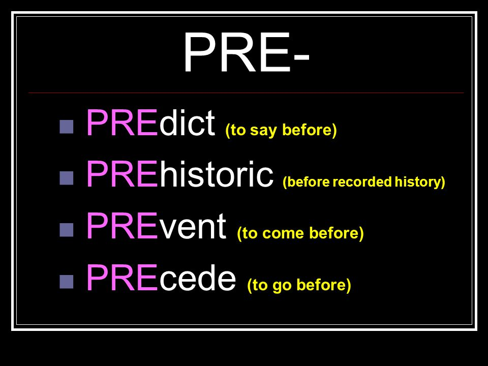 PRE- PREdict (to say before) PREhistoric (before recorded history)