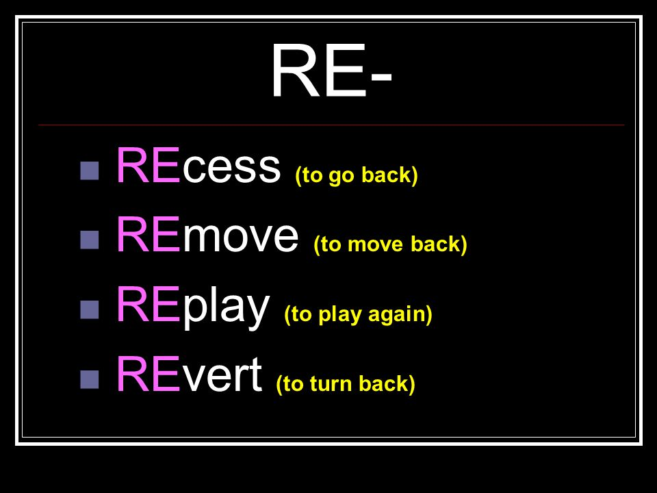 RE- REcess (to go back) REmove (to move back) REplay (to play again)