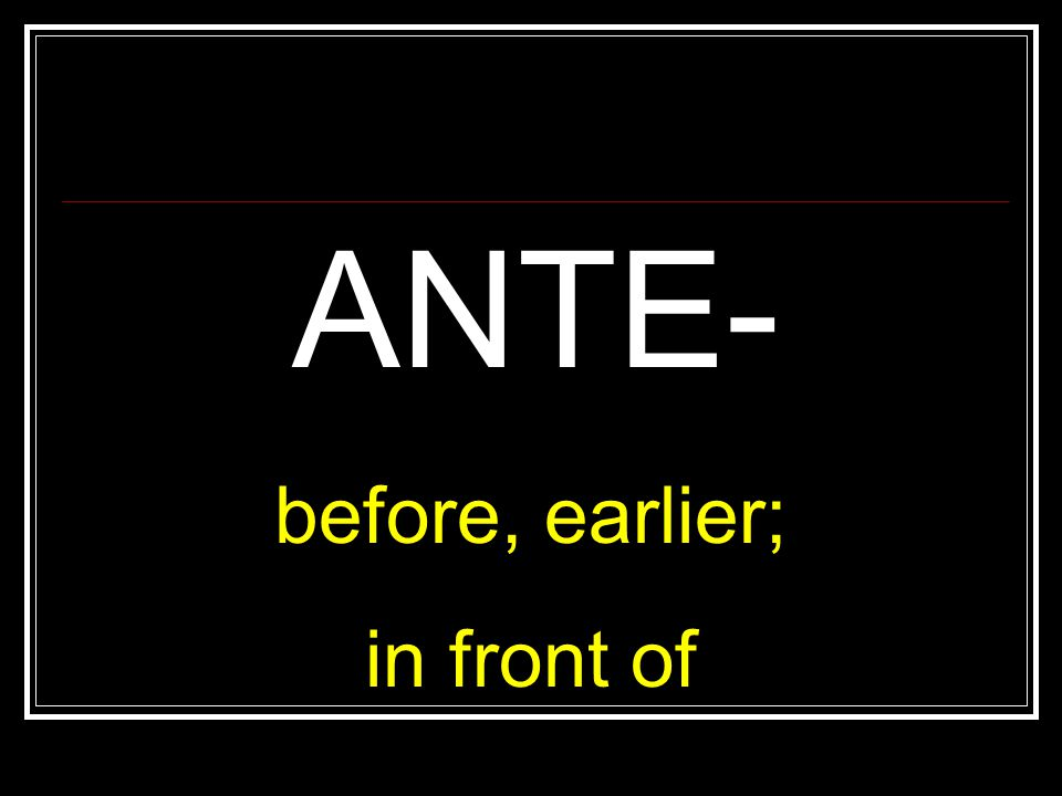 ANTE- before, earlier; in front of