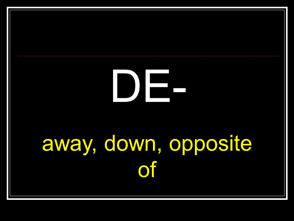 DE- away, down, opposite of