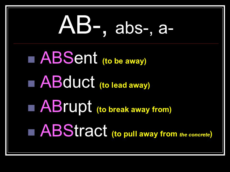 AB-, abs-, a- ABSent (to be away) ABduct (to lead away)