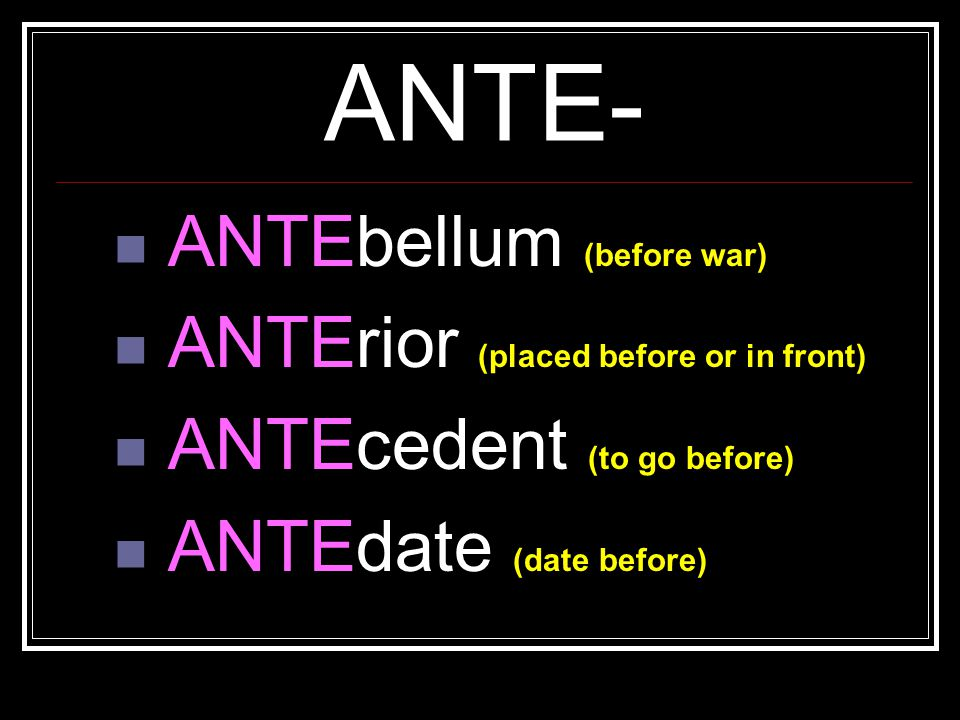 ANTE- ANTEbellum (before war) ANTErior (placed before or in front)