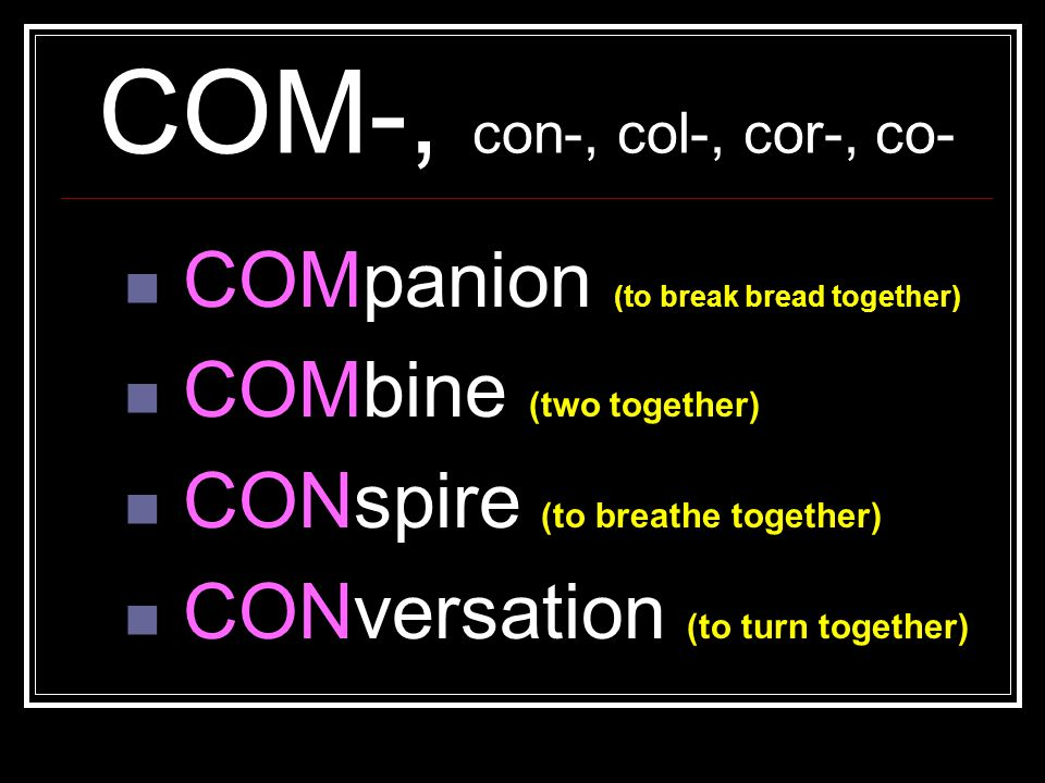 COM-, con-, col-, cor-, co- COMpanion (to break bread together)