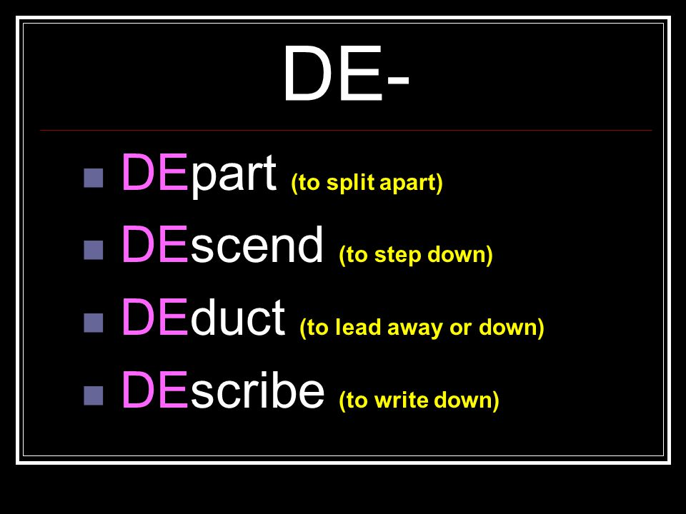 DE- DEpart (to split apart) DEscend (to step down)